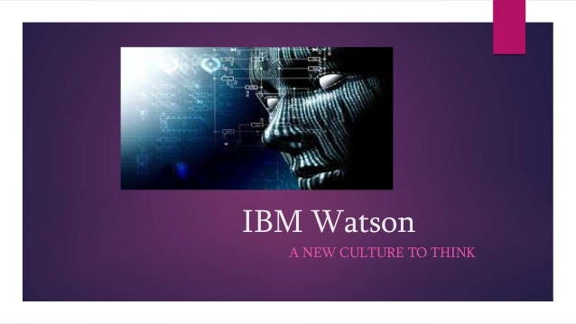 IBM Watson A NEW CULTURE TO THINK