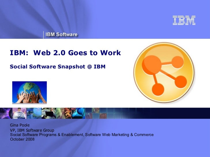 IBM:  Web 2.0 Goes to Work Social Software Snapshot @ IBM ® Gina Poole VP, IBM Software Group Social Software Programs & E...