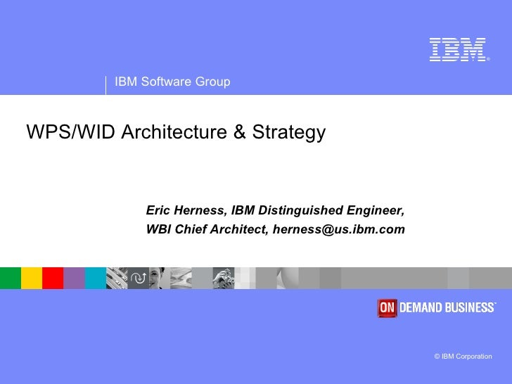 WPS/WID Architecture & Strategy Eric Herness, IBM Distinguished Engineer,  WBI Chief Architect, herness@us.ibm.com