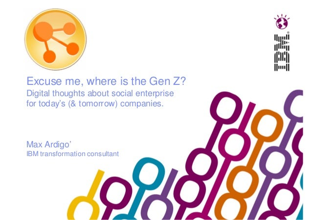 Excuse me, where is the Gen Z? Digital thoughts about social enterprise for today's (& tomorrow) companies. Max Ardigo' IB...