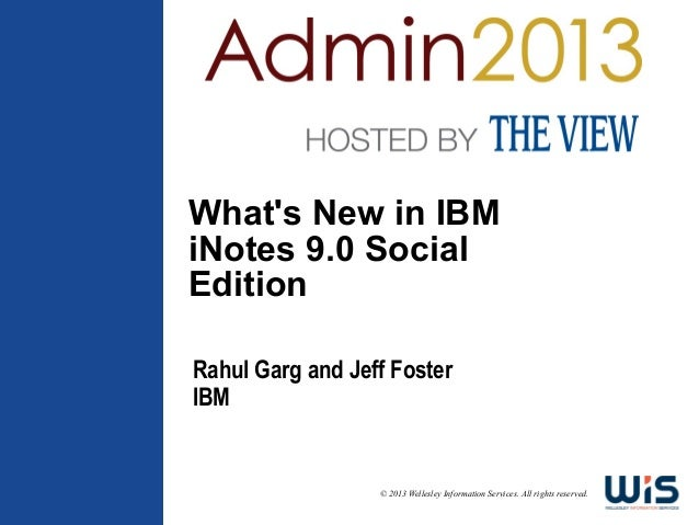 Whats New in IBMiNotes 9.0 SocialEditionRahul Garg and Jeff FosterIBM                  © 2013 Wellesley Information Servic...