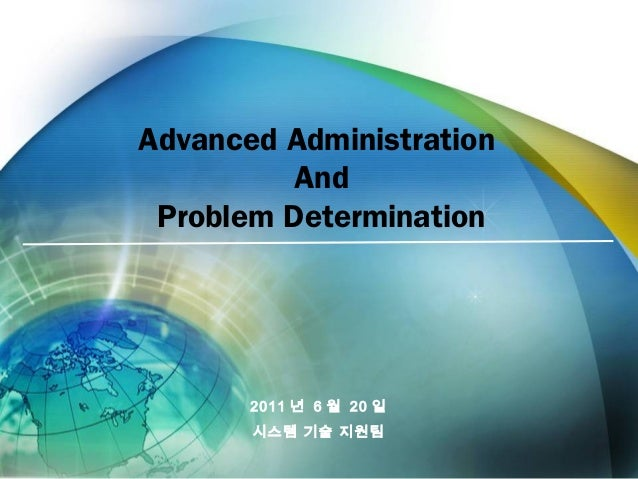 Advanced Administration And Problem Determination 2011 년 6 월 20 일 시스템 기술 지원팀