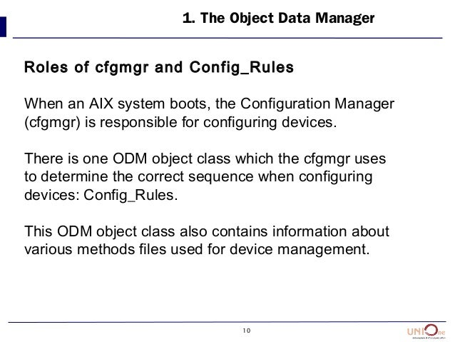 10 1. The Object Data Manager Roles of cfgmgr and Config_Rules When an AIX system boots, the Configuration Manager (cfgmgr...
