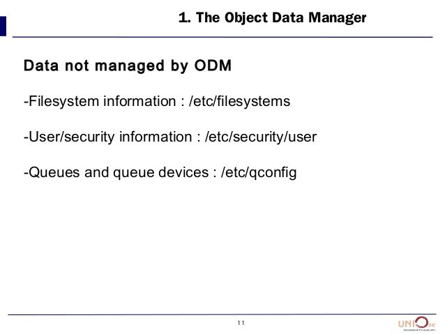 11 1. The Object Data Manager Data not managed by ODM -Filesystem information : /etc/filesystems -User/security informatio...