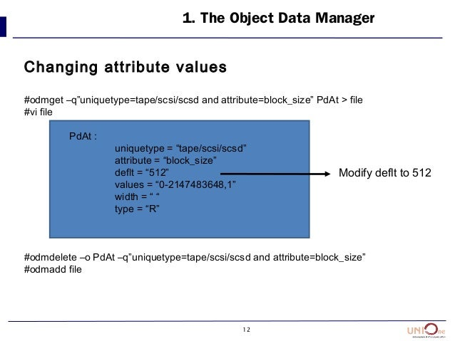 """12 1. The Object Data Manager Changing attribute values #odmget –q""""uniquetype=tape/scsi/scsd and attribute=block_size"""" PdA..."""