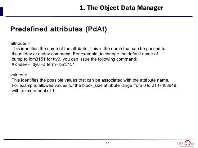 17 1. The Object Data Manager Predefined attributes (PdAt) attribute = This identifies the name of the attribute. This is ...