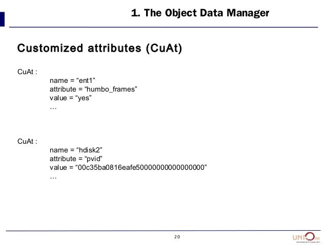 """20 1. The Object Data Manager Customized attributes (CuAt) CuAt : name = """"ent1"""" attribute = """"humbo_frames"""" value = """"yes"""" …..."""