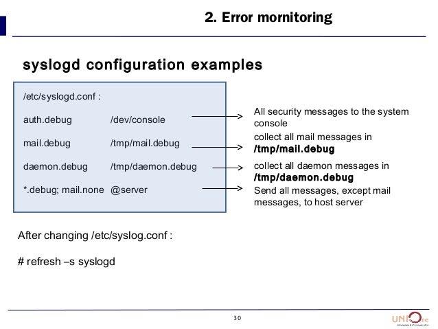 30 2. Error mornitoring syslogd configuration examples /etc/syslogd.conf : auth.debug /dev/console mail.debug /tmp/mail.de...