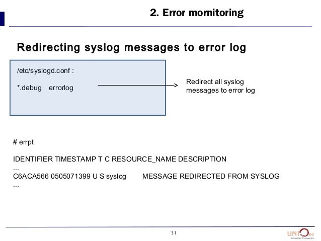 31 2. Error mornitoring Redirecting syslog messages to error log /etc/syslogd.conf : *.debug errorlog # errpt IDENTIFIER T...