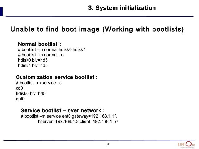 36 Unable to find boot image (Working with bootlists) 3. System initialization Normal bootlist : # bootlist –m normal hdis...