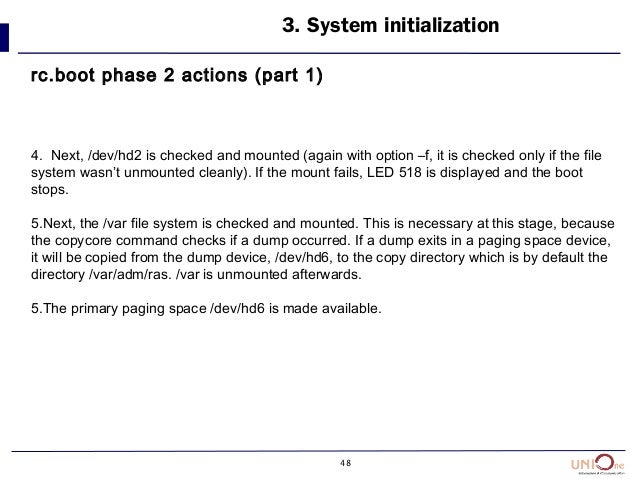 48 3. System initialization rc.boot phase 2 actions (part 1) 4. Next, /dev/hd2 is checked and mounted (again with option –...