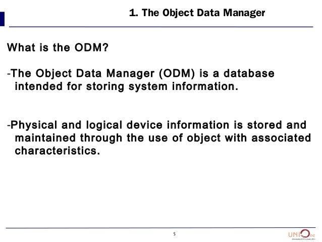 5 1. The Object Data Manager What is the ODM? -The Object Data Manager (ODM) is a database intended for storing system inf...