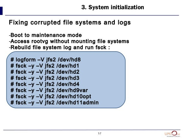 57 3. System initialization Fixing corrupted file systems and logs -Boot to maintenance mode -Access rootvg without mounti...