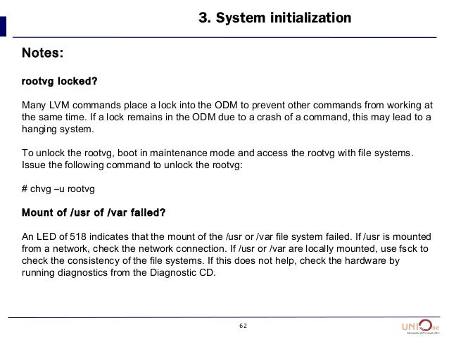 62 3. System initialization Notes: rootvg locked? Many LVM commands place a lock into the ODM to prevent other commands fr...