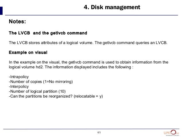 65 4. Disk management Notes: The LVCB and the getlvcb command The LVCB stores attributes of a logical volume. The getlvcb ...