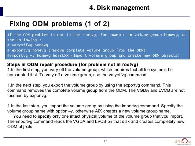 70 4. Disk management Fixing ODM problems (1 of 2) If the ODM problem is not in the rootvg, for example in volume group ho...