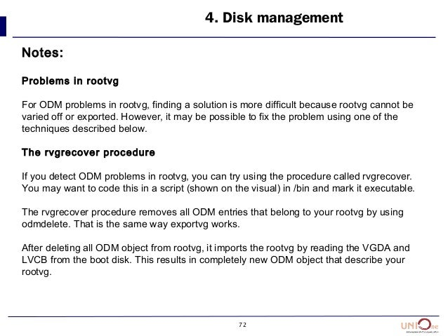 72 4. Disk management Notes: Problems in rootvg For ODM problems in rootvg, finding a solution is more difficult because r...