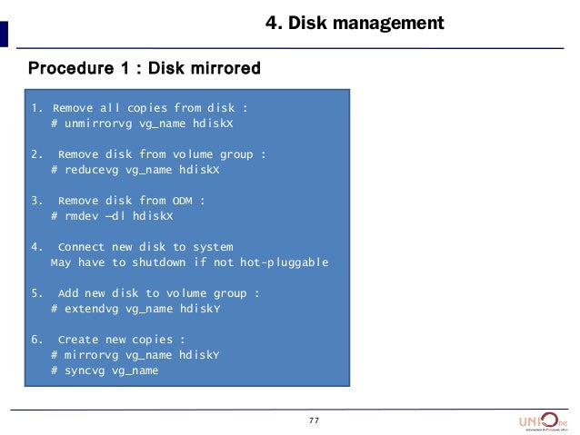 77 4. Disk management Procedure 1 : Disk mirrored 1. Remove all copies from disk : # unmirrorvg vg_name hdiskX 2. Remove d...