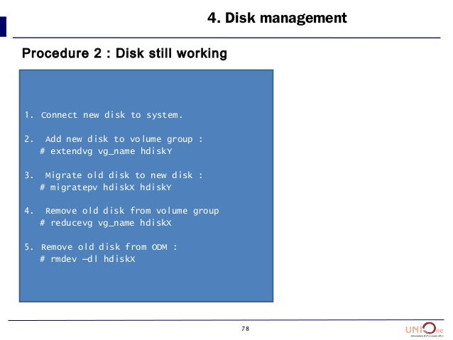 78 4. Disk management Procedure 2 : Disk still working 1. Connect new disk to system. 2. Add new disk to volume group : # ...