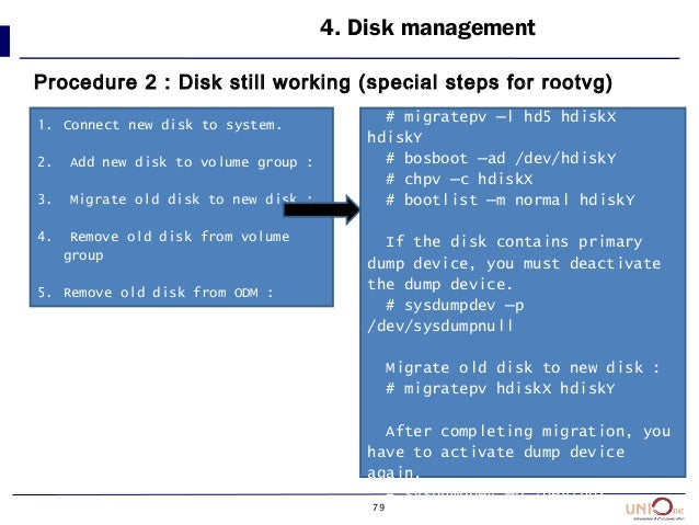 79 4. Disk management Procedure 2 : Disk still working (special steps for rootvg) 1. Connect new disk to system. 2. Add ne...