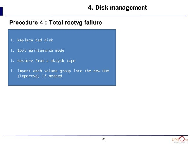 81 4. Disk management Procedure 4 : Total rootvg failure 1. Replace bad disk 1. Boot maintenance mode 1. Restore from a mk...