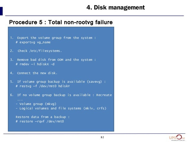 82 4. Disk management Procedure 5 : Total non-rootvg failure 1. Export the volume group from the system : # exportvg vg_na...