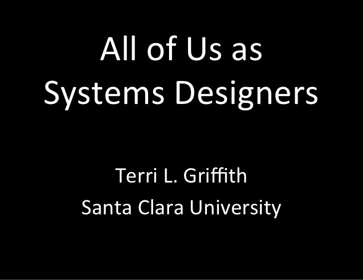 All	  of	  Us	  as	  	  Systems	  Designers	         Terri	  L.	  Griffith	      Santa	  Clara	  University