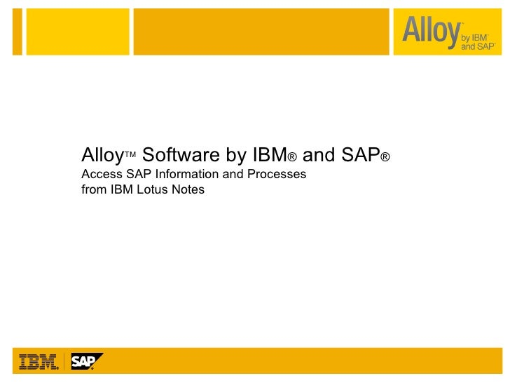 Alloy TM  Software by IBM ®  and SAP ® Access SAP Information and Processes  from IBM Lotus Notes