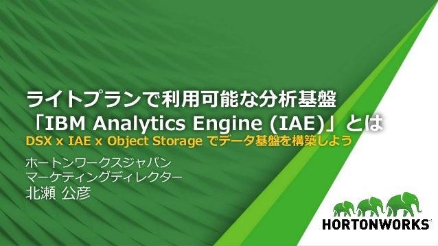 ライトプランで利⽤可能な分析基盤 「IBM Analytics Engine (IAE)」とは DSX x IAE x Object Storage でデータ基盤を構築しよう ホートンワークスジャパン マーケティングディレクター 北瀬 公彦