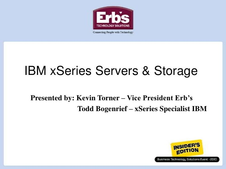 IBM xSeries Servers & Storage<br />Presented by: Kevin Torner – Vice President Erb's<br /> Todd Bogenrief – xSeries Spec...