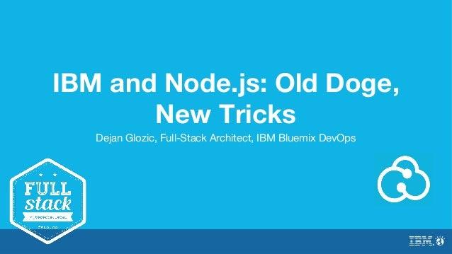 IBM and Node.js: Old Doge,  New Tricks  Dejan Glozic, Full-Stack Architect, IBM Bluemix DevOps