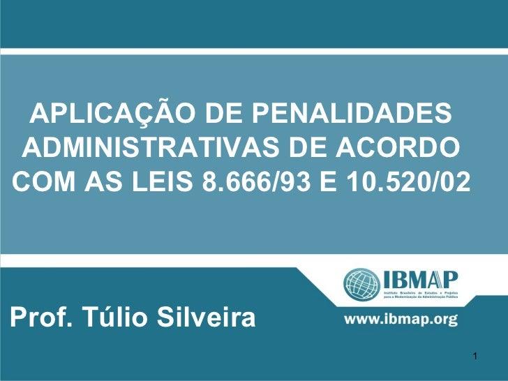 APLICAÇÃO DE PENALIDADES ADMINISTRATIVAS DE ACORDOCOM AS LEIS 8.666/93 E 10.520/02Prof. Túlio Silveira                    ...