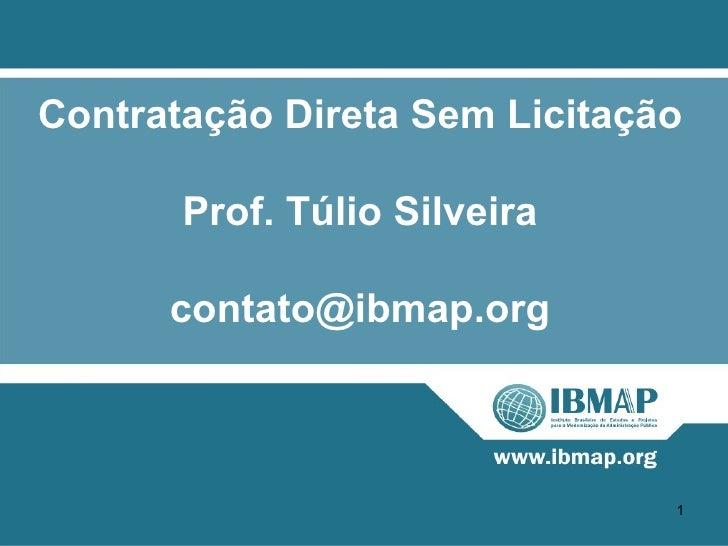 Contratação Direta Sem Licitação       Prof. Túlio Silveira      contato@ibmap.org                               1
