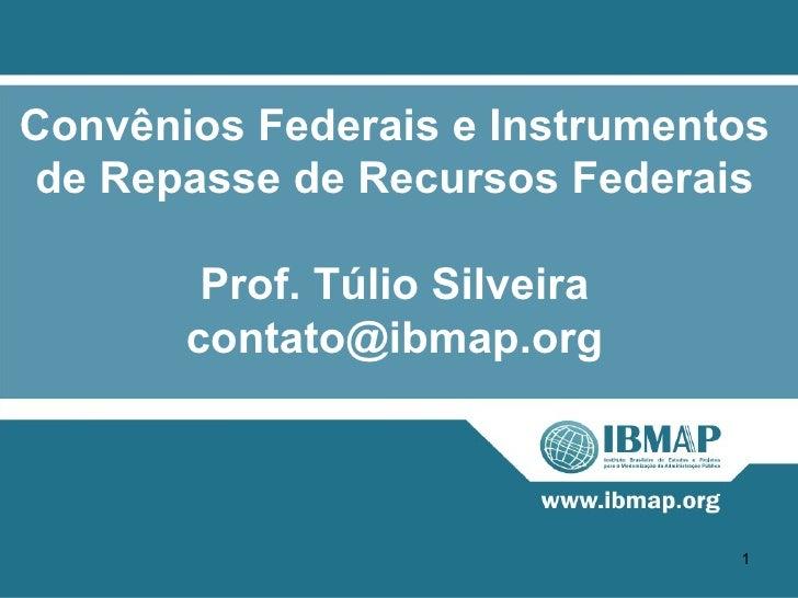 Convênios Federais e Instrumentos de Repasse de Recursos Federais        Prof. Túlio Silveira       contato@ibmap.org     ...