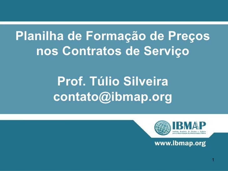 Planilha de Formação de Preços   nos Contratos de Serviço      Prof. Túlio Silveira     contato@ibmap.org                 ...