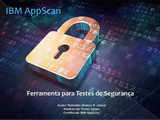 Ferramenta para Testes de Segurança  Autor: Reinaldo Mateus R. Junior  Analista de Testes Senior  Certificado IBM AppScan