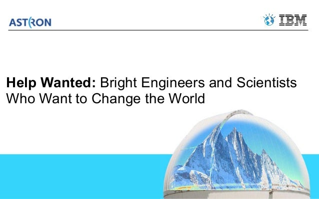 Help Wanted: Bright Engineers and ScientistsWho Want to Change the World                                         © 2013 IB...