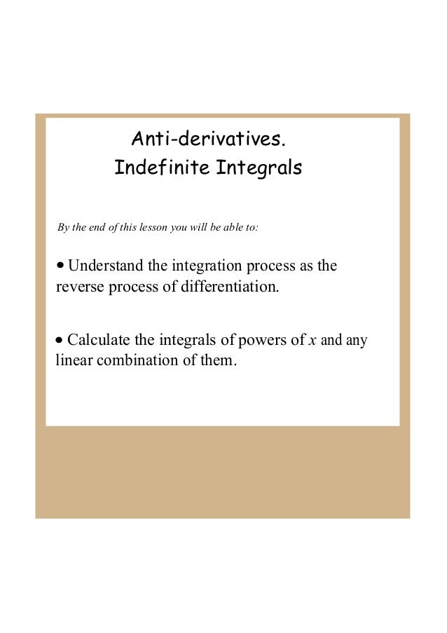 Anti-derivatives. Indefinite Integrals By the end of this lesson you will be able to:  • Understand the integration proces...