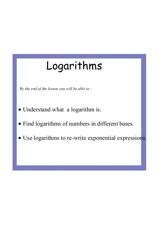 LogarithmsBy the end of the lesson you will be able to :• Understand what  a logarithm is.• Find logarithms of numbers in ...
