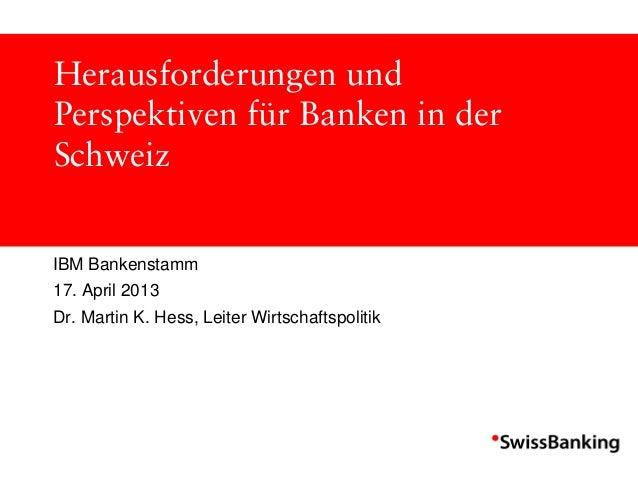 Herausforderungen undPerspektiven für Banken in derSchweizIBM Bankenstamm17. April 2013Dr. Martin K. Hess, Leiter Wirtscha...