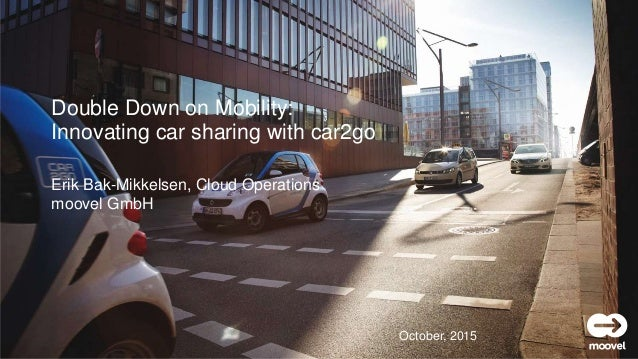 moovel GmbH Erik Bak-Mikkelsen, Cloud Operations moovel GmbH Double Down on Mobility: Innovating car sharing with car2go O...