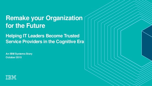 Remake your Organization for the Future Helping IT Leaders Become Trusted Service Providers in the Cognitive Era An IBM Sy...
