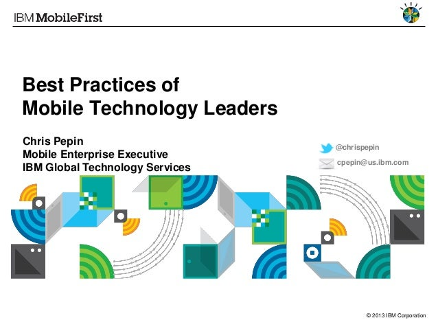 © 2013 IBM Corporation Best Practices of Mobile Technology Leaders Chris Pepin Mobile Enterprise Executive IBM Global Tech...