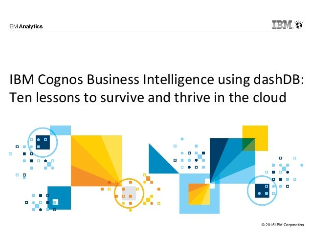 © 2015 IBM Corporation IBM Cognos Business Intelligence using dashDB: Ten lessons to survive and thrive in the cloud