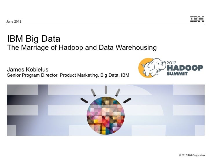 June 2012IBM Big DataThe Marriage of Hadoop and Data WarehousingJames KobielusSenior Program Director, Product Marketing, ...