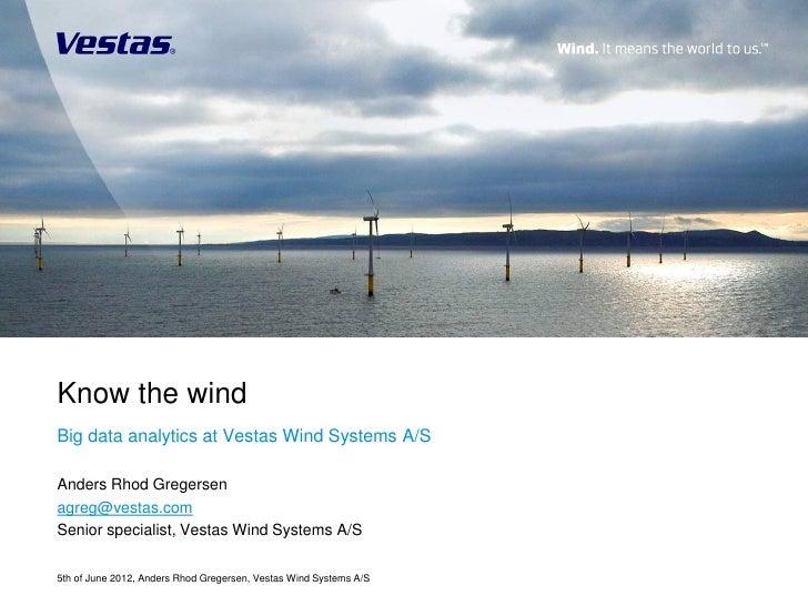 Know the windBig data analytics at Vestas Wind Systems A/SAnders Rhod Gregersenagreg@vestas.comSenior specialist, Vestas W...