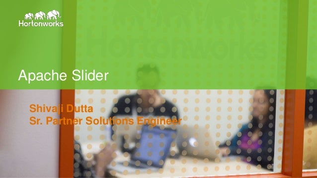 Page1 © Hortonworks Inc. 2011 – 2014. All Rights Reserved Apache Slider Shivaji Dutta Sr. Partner Solutions Engineer
