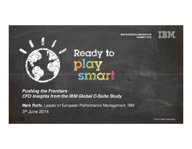 © 2014 IBM Corporation Pushing the Frontiers CFO Insights from the IBM Global C-Suite Study Mark Rolfe, Leader of European...