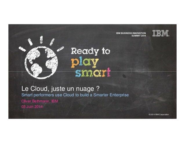 © 2014 IBM Corporation Le Cloud, juste un nuage ? Smart performers use Cloud to build a Smarter Enterprise Oliver Bethmann...