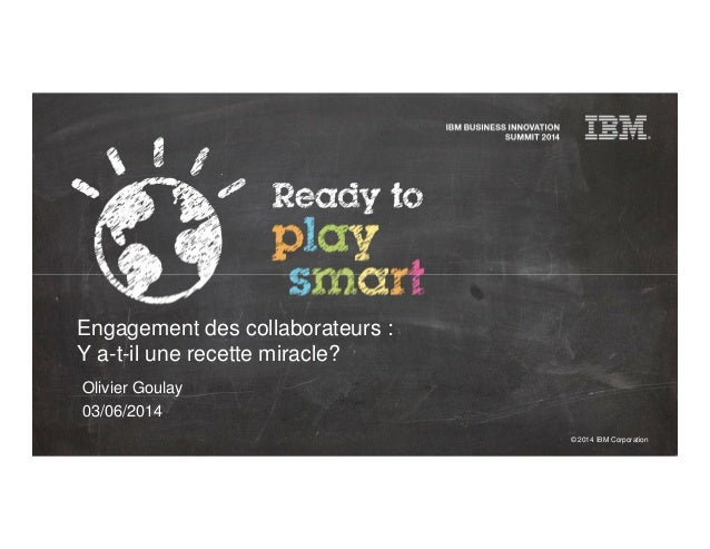 © 2014 IBM Corporation Engagement des collaborateurs : Y a-t-il une recette miracle? Olivier Goulay 03/06/2014